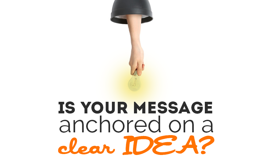 Is your message anchored on a clear IDEA?