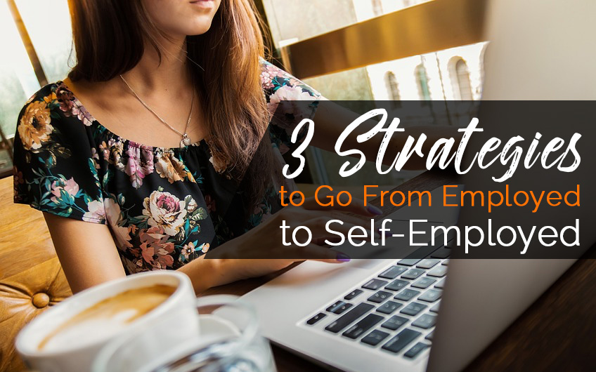 3 Strategies to Go From Employed to Self-Employed