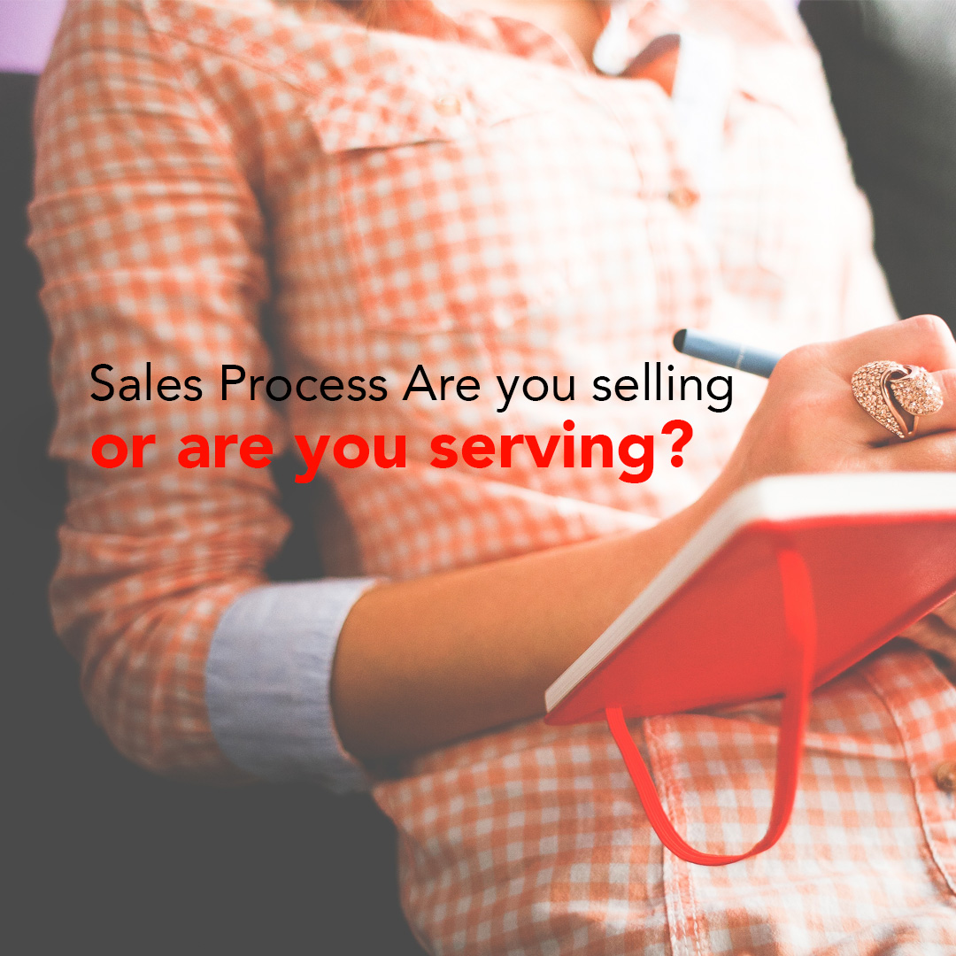 Sales process are you Selling or are you serving?