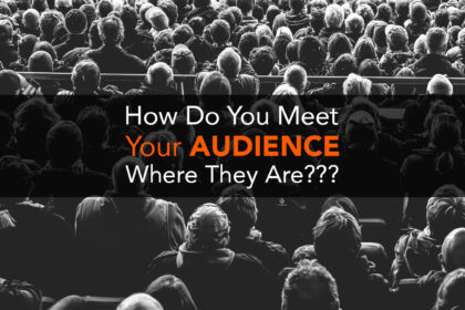 How Do You Meet Your AUDIENCE Where They Are