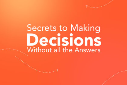 Secrets to Making Decisions Without all the Answers