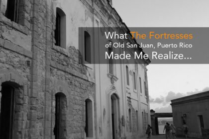What The Fortresses of Old San Juan, Puerto Rico Made Me Realize