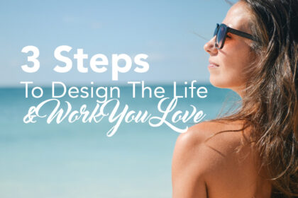 3 Steps To Design The Life & Work You Love