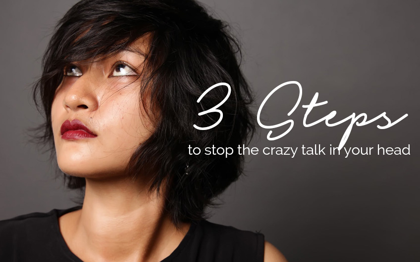 3 STEPS to stop the crazy talk in your head