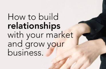 How to build relationships with your market and grow your business