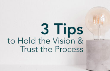 3 Tips to Hold the Vision & Trust the Process